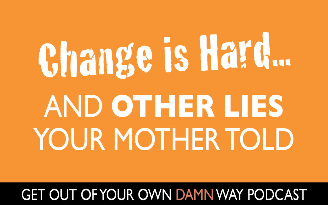 #88: Change is Hard…and Other Lies Your Mother Told You